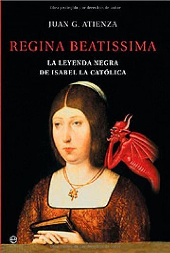 Regina beatissima, la leyenda negra de Isabel la catolica (Historia) por Juan G. Atienza