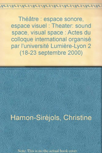 Théâtre : espace sonore, espace visuel : Theater: sound space, visual space : Actes du colloque international organisé par l'université Lumière-Lyon 2 (18-23 septembre 2000)
