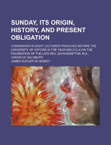 Sunday, its origin, history, and present obligation; considered in eight lectures preached before the University of Oxford in the year MDCCCLX on the ... Rev. John Bampton, M.A., Canon of Salisbury