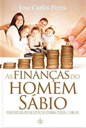 As Finanças do Homem Sábio: Princípios Bíblicos na Gestão da Economia Pessoal e Familiar (Portuguese Edition) por José Carlos Peréa