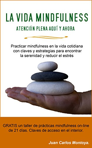 La Vida Mindfulness. Atención plena aquí y ahora: Practicar mindfulness en la vida cotidiana con claves y estrategias para encontrar la serenidad y reducir el estrés. por Juan Carlos Montoya Chato