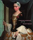 Painted in Mexico, 1700-1790 - Pinxit Mexici