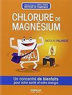 Chlorure de magnésium. Un concentré de bienfaits pour votre santé et votre énergie. de Nicolas Palangié