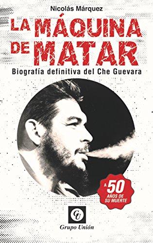 La Máquina de Matar: Biografía definitiva del Che Guevara (Biografías) de [Márquez