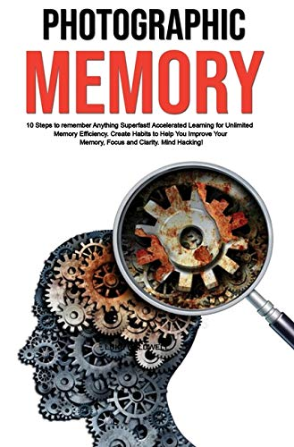 Photographic Memory: 10 Steps to remember Anything Superfast! Accelerated Learning for Unlimited Memory Efficiency. Create Habits to Help You Improve Your Memory, Focus and Clarity. Mind Hacking!