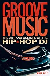 Groove Music: The Art and Culture of the Hip-Hop DJ by Mark Katz (2012-07-05)