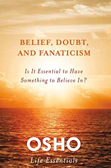 Belief, Doubt, and Fanaticism: Is It Essential to Have Something to Believe In? (Osho Life Essentials) von [Osho]