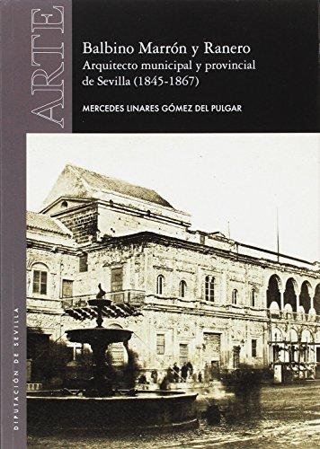 Balbino Marrón y Ranero. Arquitecto municipal y provincial de Sevilla (1845-1867) (Arte) por Mercedes Linares Gómez del Pulgar