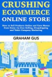 Crushing Ecommerce Online Store: How to Sell Products Online and Earn Money from Home via Etsy Selling, Dropshipping and Tshirt Company Marketing (English Edition)