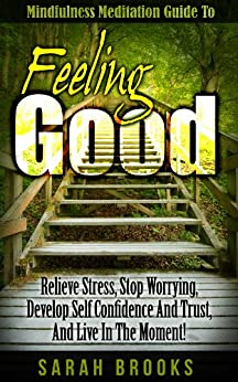 Feeling Good: Mindfulness Meditation Guide To Feeling Good! - Relieve Stress, Stop Worrying, Develop Self Confidence And Trust, And Live In The Moment! ... Yoga, How To Meditate) (English Edition) par [Brooks, Sarah]
