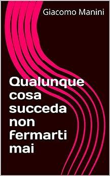 Qualunque cosa succeda non fermarti mai (Italian Edition) by [Manini, Giacomo]