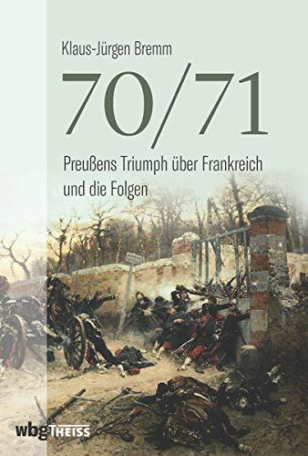 70/71: Preußens Triumph über Frankreich und die Folgen. Die Vorgeschichte, die Schlachten dieses ersten modernen Krieges und seine Folgen.