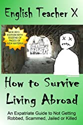 How To Survive Living Abroad: An Expatriate Guide to Not Getting Robbed, Scammed, Jailed, or Killed (English Teacher X Book 4) (English Edition)