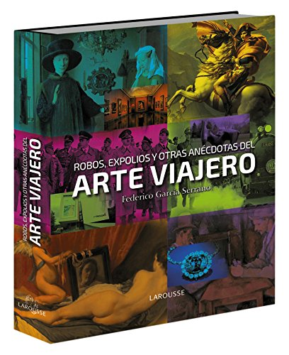 Robos, expolios y otras anécdotas del arte viajero (Larousse - Libros Ilustrados/ Prácticos - Arte Y Cultura)