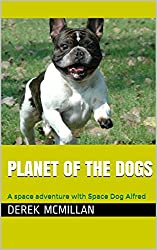 Planet of the Dogs: A space adventure with Space Dog Alfred (The adventures of Space Dog Alfred Book 2)