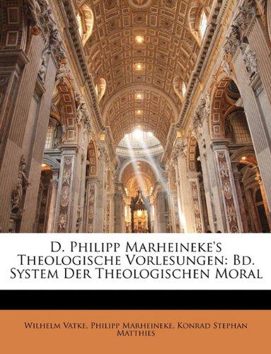 D. Philipp Marheineke's Theologische Vorlesungen: Bd. System Der Theologischen Moral