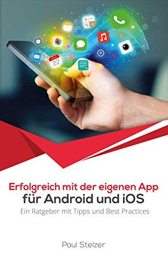 Erfolgreich mit der eigenen App für Android und iOS: Ein Ratgeber mit Tipps und Best Practices zur App Entwicklung, Veröffentlichung und Marketing