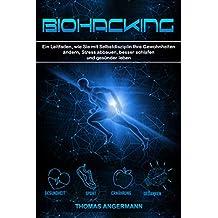 Biohacking: Ein Leitfaden, wie Sie mit Selbstdisziplin Ihre Gewohnheiten ändern, Stress abbauen, besser schlafen und gesünder leben