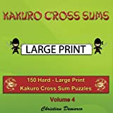 Kakuro Cross Sums - Large Print: 150 Hard - Large Print Kakuro Cross Sum Puzzles - Volume 4 (150 Hard Kakuro Cross Sums)