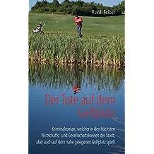Der Tote auf dem Golfplatz: Kriminalroman, welcher in den höchsten Wirtschafts- und Gesellschaftskreisen der Stadt, aber auch auf dem nahe gelegenen Golfplatz spielt