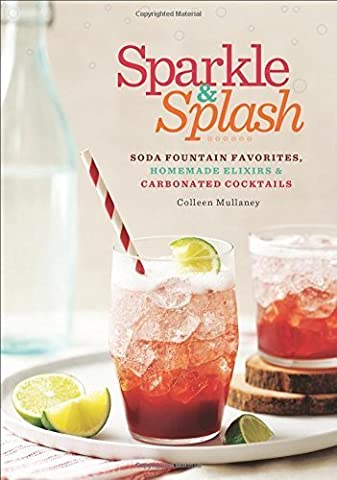 Sparkle & Splash: Soda Fountain Favorites, Homemade Elixirs & Carbonated Cocktails by Mullaney, Colleen (2014) Paperback