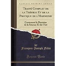 Traité Complet de la Théorie Et de la Pratique de l'Harmonie: Contenant la Doctrine de la Science Et de l'Art (Classic Reprint)