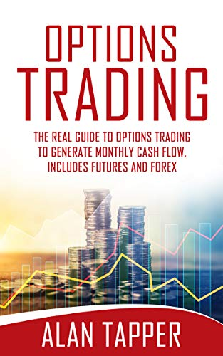 OPTIONS TRADING: THE REAL GUIDE TO OPTIONS TRADING TO GENERATE MONTHLY CASH FLOW. INCLUDES FUTURES AND FOREX (English Edition)
