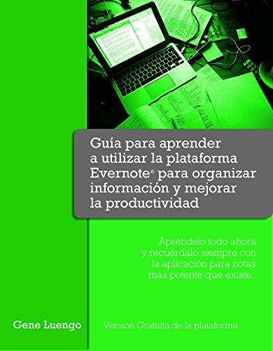 """Guía para aprender a utilizar la  """"plataforma Evernote®"""" para organizar información y mejorar tu productividad.: Apréndelo todo ahora  y recuérdalo siempre con la aplicación para notas más potente por Gene Luengo"""