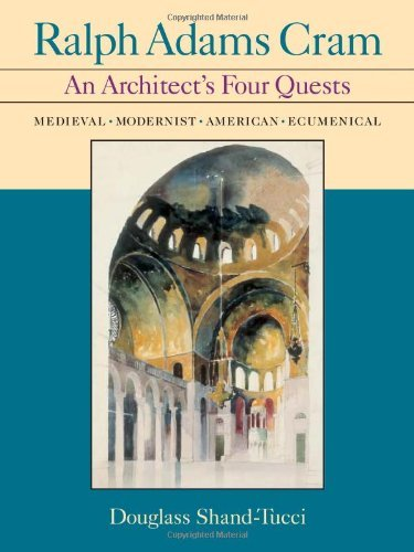 Ralph Adams Cram: An Architect's Four Quests-medieval, Modernist, American, Ecumenical by Douglass Shand-Tucci (2005-05-31)