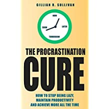 The Procrastination Cure: How to Stop Being Lazy, Maintain Productivity and Achieve More all the Time (Life Simplified) (English Edition)