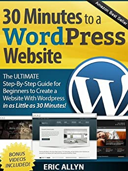 30 Minutes to a Wordpress Website - The ULTIMATE Step-By-Step Guide for Beginners to Create a Website With Wordpress in as Little as 30 Minutes! by [Allyn, Eric]