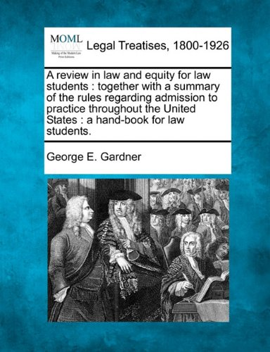 A review in law and equity for law students: together with a summary of the rules regarding admission to practice throughout the United States : a hand-book for law students.