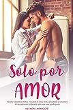 Solo por Amor - Novela romantica erotica: Cuando la chica tierna y humilde se enamora de un poderoso millonario, solo una cosa puede pasar