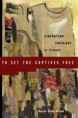 To Set the Captives Free: Liberation Theology in Canada por Oscar L. Arnal