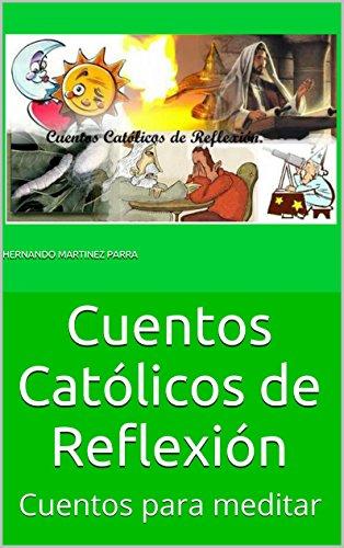 Cuentos Católicos de Reflexión: Cuentos para meditar por Hernando Martinez Parra