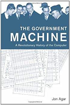 The Government Machine: A Revolutionary History of the Computer (History of Computing) by [Agar, Jon]