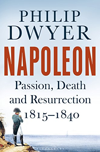 Napoleon: Passion, Death and Resurrection 1815–1840 (Napoleon Vol 3) (English Edition) por Philip Dwyer