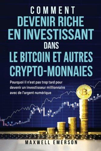 Comment Devenir Riche En Investissant Dans Le Bitcoin Et Autres Crypto-Monnaies: Pourquoi il n'est pas trop tard pour devenir un investisseur millionnaire avec de l'argent numérique (Français/French)