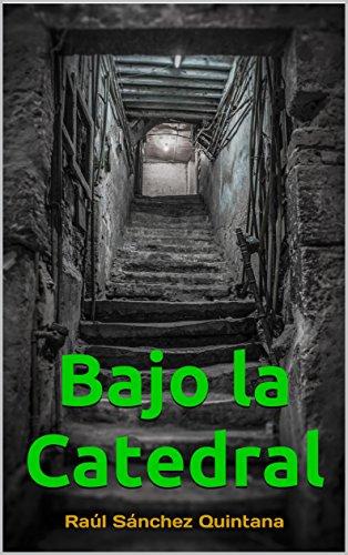 Bajo la Catedral: El Thriller de ficción histórica más leído en Amazon (2018) por Raúl Sanchez Quintana