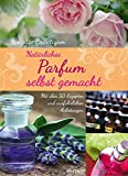 Natürliches Parfum selbst gemacht - Mit über 50 Rezepten und ausführlichen Anleitungen