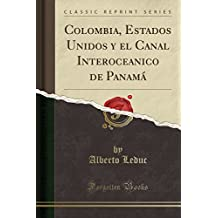 Colombia, Estados Unidos y el Canal Interoceanico de Panamá (Classic Reprint)