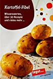 Kartoffel-Fibel Wissenswertes, über 30 Rezepte und vieles mehr ...