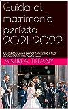 Guida al matrimonio perfetto 2021-2022: Guida esclusiva per organizzare il tuo matrimonio alla perfezione (Italian Edition)