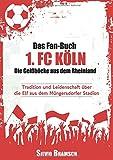 Das Fan-Buch 1. FC Köln - Die Geißböcke aus dem Rheinland: Tradition und Leidenschaft über die Elf aus dem Müngersdorfer Stadion