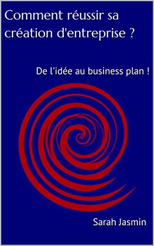 Comment réussir sa création d'entreprise ?: De l'idée au business plan !