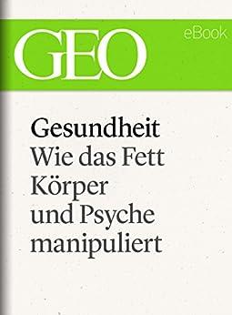 Gesundheit: Wie das Fett Körper und Psyche manipuliert (GEO eBook Single) von [GEO Magazin]