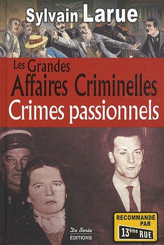 Les grandes affaires criminelles : Crimes passionnels par Sylvain Larue