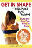 Get In Shape With Resistance Band Training: The 30 Best Resistance Band Workouts and Exercises That Will Sculpt and Tone Your Body At Home: Volume 2 (Get In Shape Workout Routines and Exercises)
