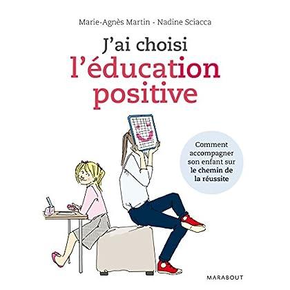 J'ai choisi l'éducation positive: Comment conduire son enfant sur le chemin de la réussite