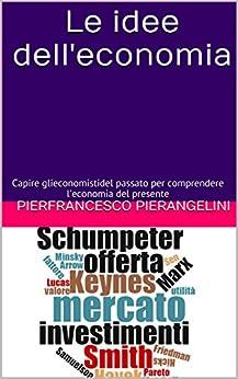 Le idee dell'economia: Capire gli economisti del passato per comprendere l'economia del presente (Italian Edition) by [Pierangelini, Pierfrancesco]